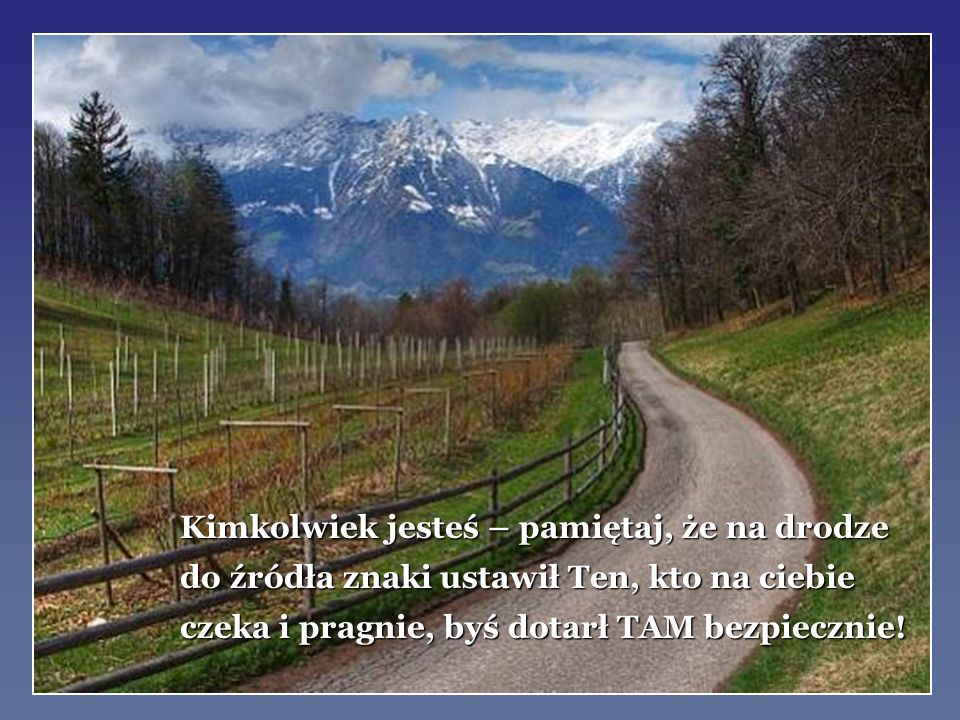 Kimkolwiek jesteś – pamiętaj, że na drodze do źródła znaki ustawił Ten, kto na ciebie czeka i pragnie, byś dotarł TAM bezpiecznie!