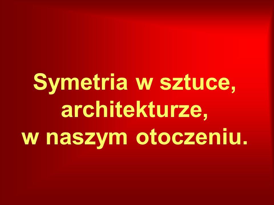 Symetria w sztuce, architekturze, w naszym otoczeniu.