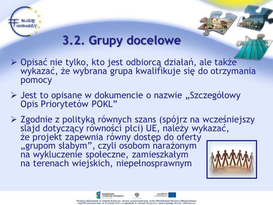 3.2. Grupy docelowe Opisać nie tylko, kto jest odbiorcą działań, ale także wykazać, że wybrana grupa kwalifikuje się do otrzymania pomocy.
