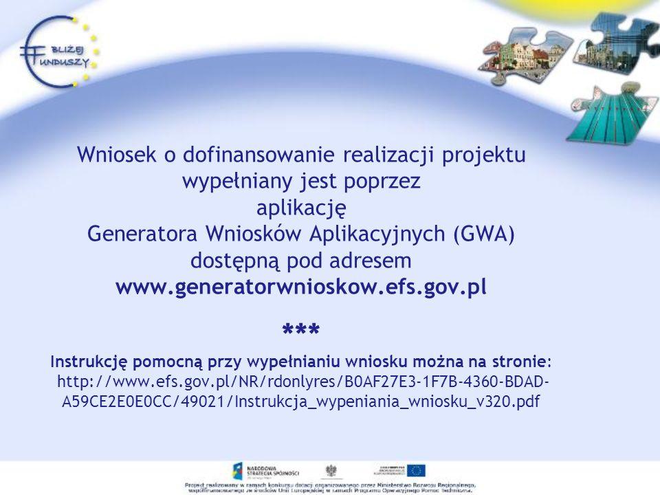 Wniosek o dofinansowanie realizacji projektu wypełniany jest poprzez aplikację Generatora Wniosków Aplikacyjnych (GWA) dostępną pod adresem www.generatorwnioskow.efs.gov.pl *** Instrukcję pomocną przy wypełnianiu wniosku można na stronie: http://www.efs.gov.pl/NR/rdonlyres/B0AF27E3-1F7B-4360-BDAD-A59CE2E0E0CC/49021/Instrukcja_wypeniania_wniosku_v320.pdf
