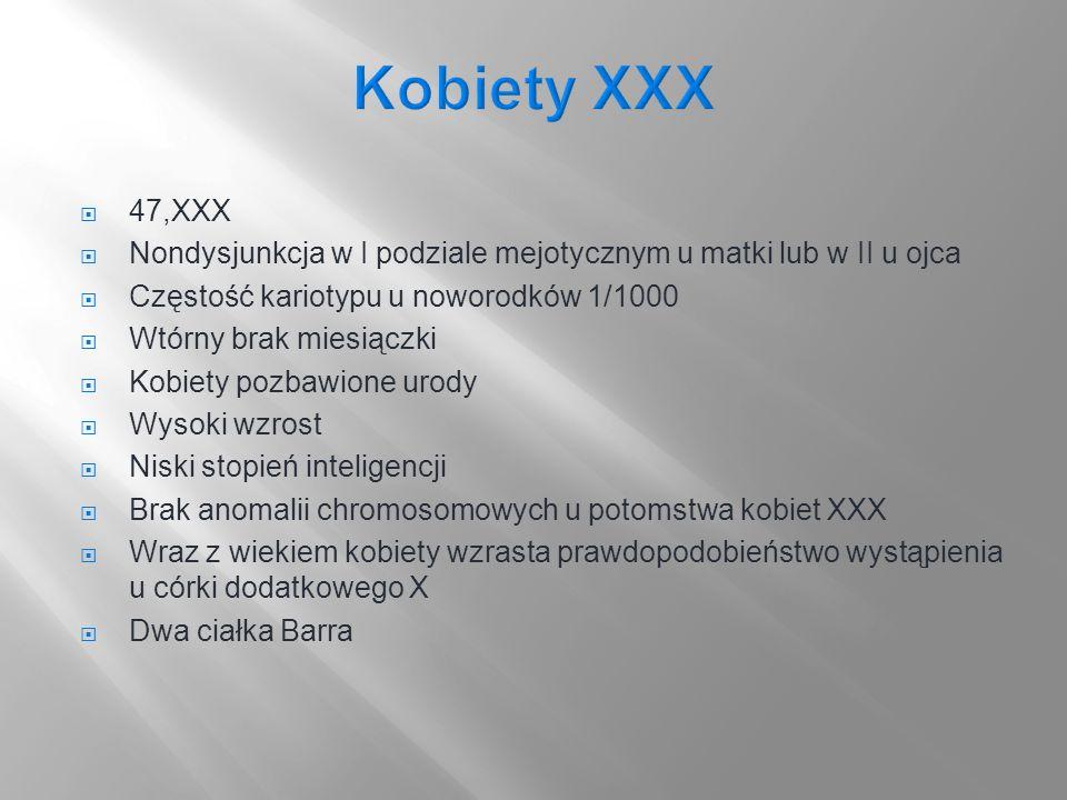 Kobiety XXX 47,XXX. Nondysjunkcja w I podziale mejotycznym u matki lub w II u ojca. Częstość kariotypu u noworodków 1/1000.