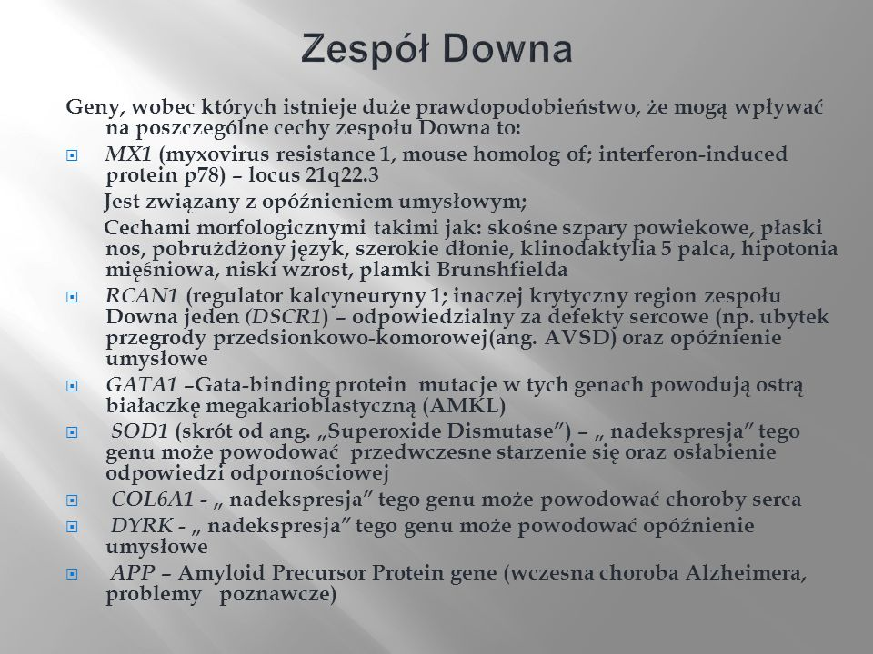 Zespół Downa Geny, wobec których istnieje duże prawdopodobieństwo, że mogą wpływać na poszczególne cechy zespołu Downa to: