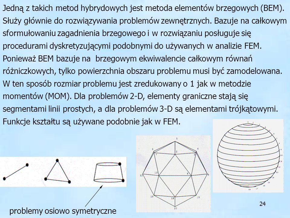 Jedną z takich metod hybrydowych jest metoda elementów brzegowych (BEM). Służy głównie do rozwiązywania problemów zewnętrznych. Bazuje na całkowym sformułowaniu zagadnienia brzegowego i w rozwiązaniu posługuje się procedurami dyskretyzującymi podobnymi do używanych w analizie FEM. Ponieważ BEM bazuje na brzegowym ekwiwalencie całkowym równań różniczkowych, tylko powierzchnia obszaru problemu musi być zamodelowana. W ten sposób rozmiar problemu jest zredukowany o 1 jak w metodzie momentów (MOM). Dla problemów 2-D, elementy graniczne stają się segmentami linii prostych, a dla problemów 3-D są elementami trójkątowymi. Funkcje kształtu są używane podobnie jak w FEM.