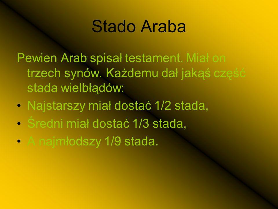 Stado Araba Pewien Arab spisał testament. Miał on trzech synów. Każdemu dał jakąś część stada wielbłądów: