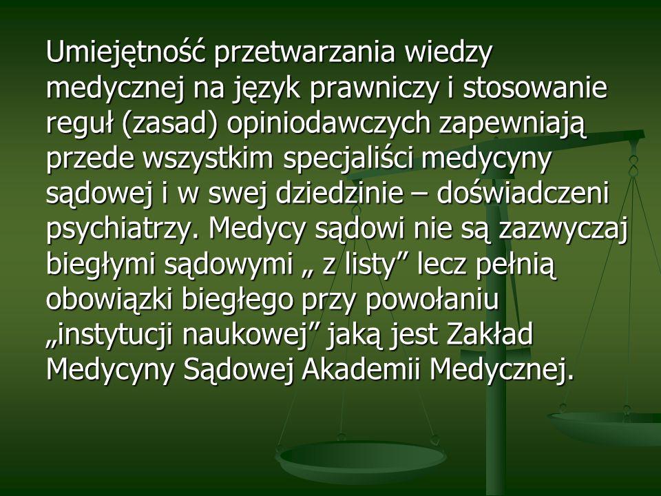Umiejętność przetwarzania wiedzy medycznej na język prawniczy i stosowanie reguł (zasad) opiniodawczych zapewniają przede wszystkim specjaliści medycyny sądowej i w swej dziedzinie – doświadczeni psychiatrzy.