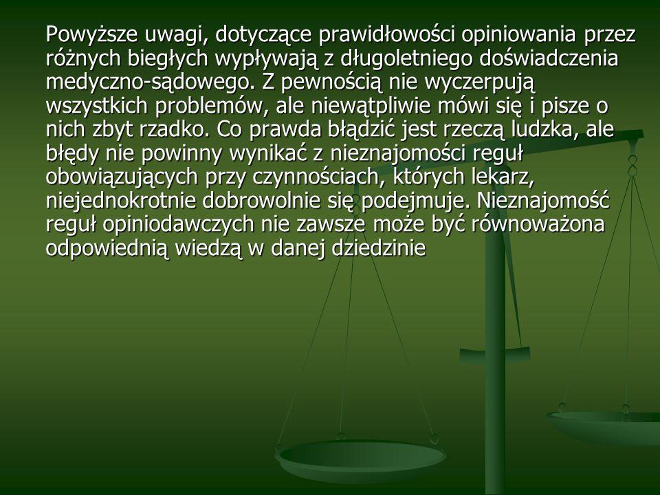 Powyższe uwagi, dotyczące prawidłowości opiniowania przez różnych biegłych wypływają z długoletniego doświadczenia medyczno-sądowego.