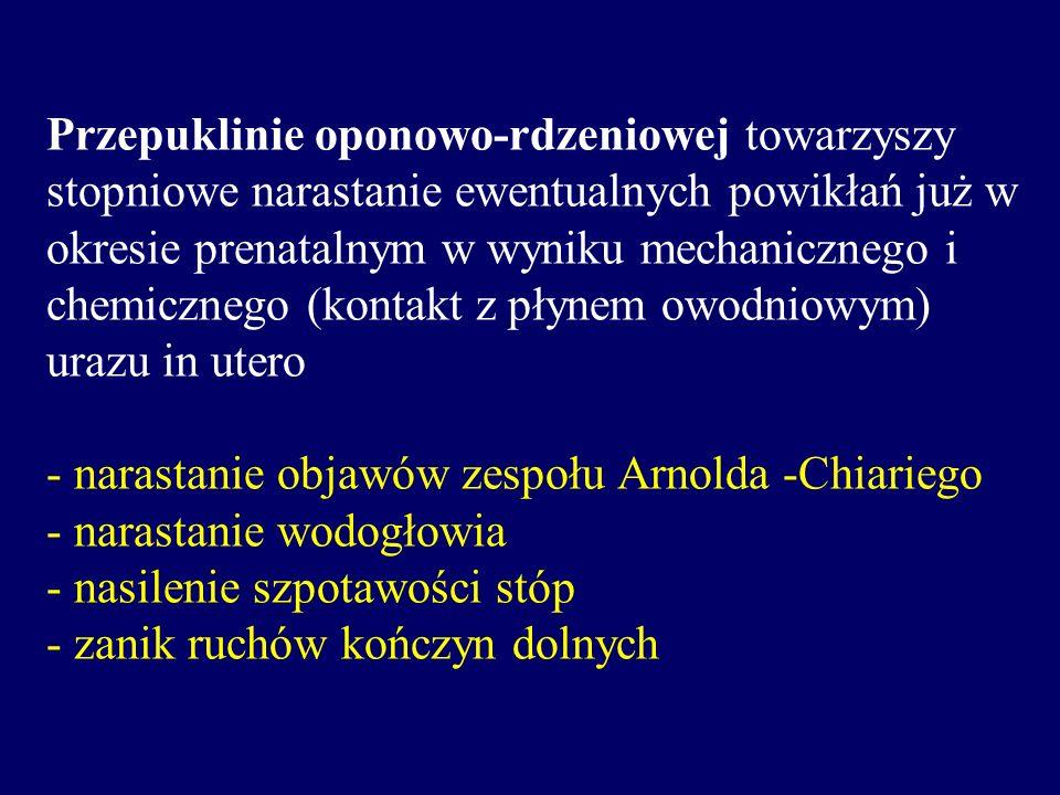 Przepuklinie oponowo-rdzeniowej towarzyszy stopniowe narastanie ewentualnych powikłań już w okresie prenatalnym w wyniku mechanicznego i chemicznego (kontakt z płynem owodniowym) urazu in utero - narastanie objawów zespołu Arnolda -Chiariego - narastanie wodogłowia - nasilenie szpotawości stóp - zanik ruchów kończyn dolnych