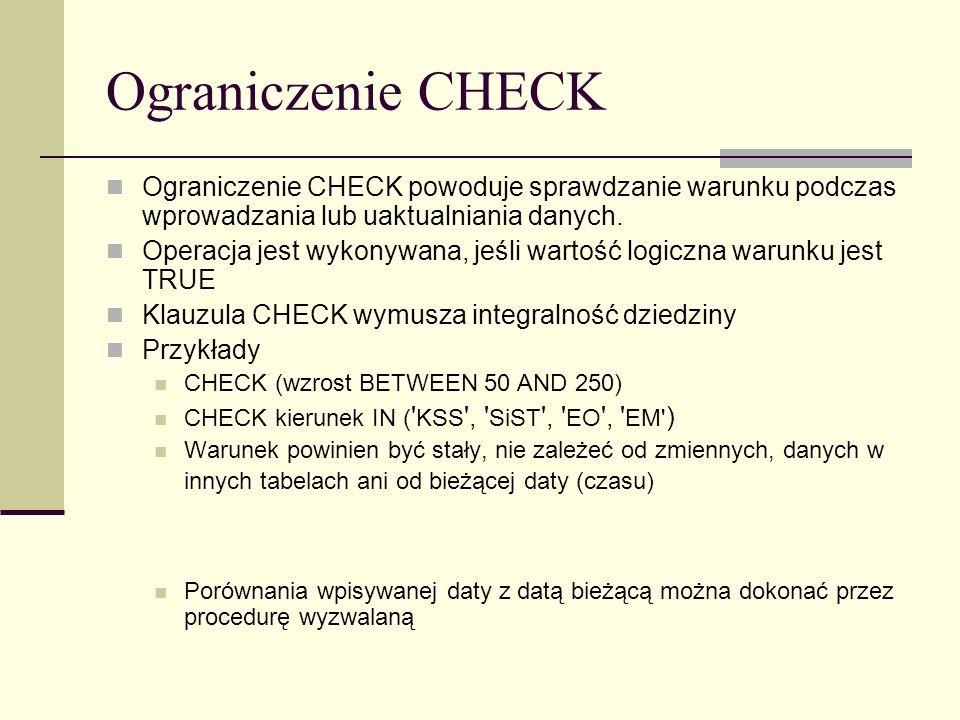 Ograniczenie CHECK Ograniczenie CHECK powoduje sprawdzanie warunku podczas wprowadzania lub uaktualniania danych.