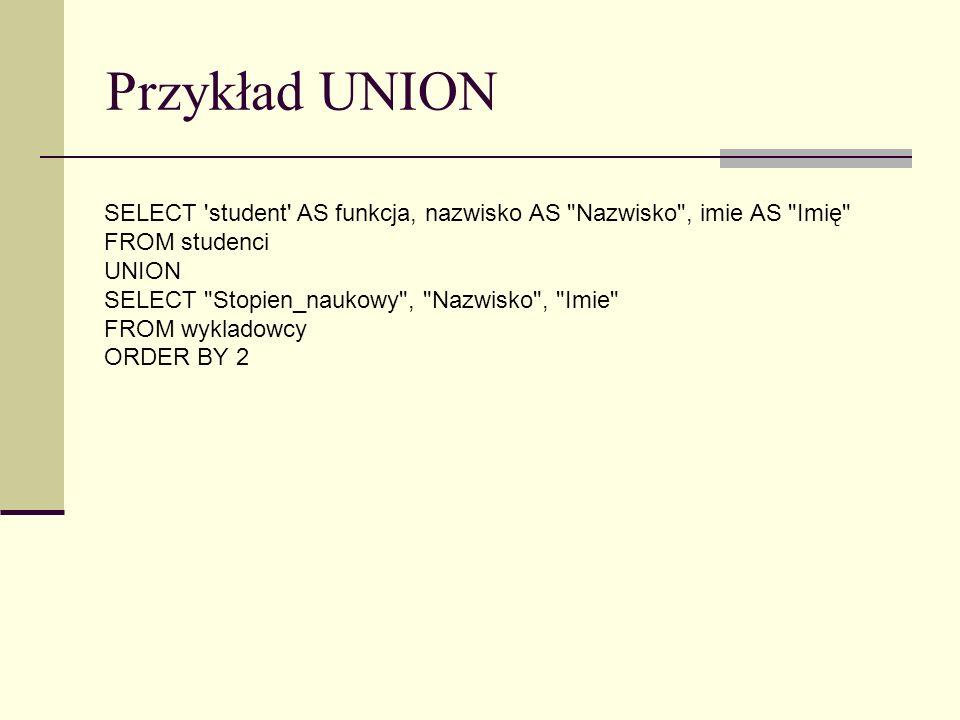 Przykład UNION SELECT student AS funkcja, nazwisko AS Nazwisko , imie AS Imię FROM studenci. UNION.