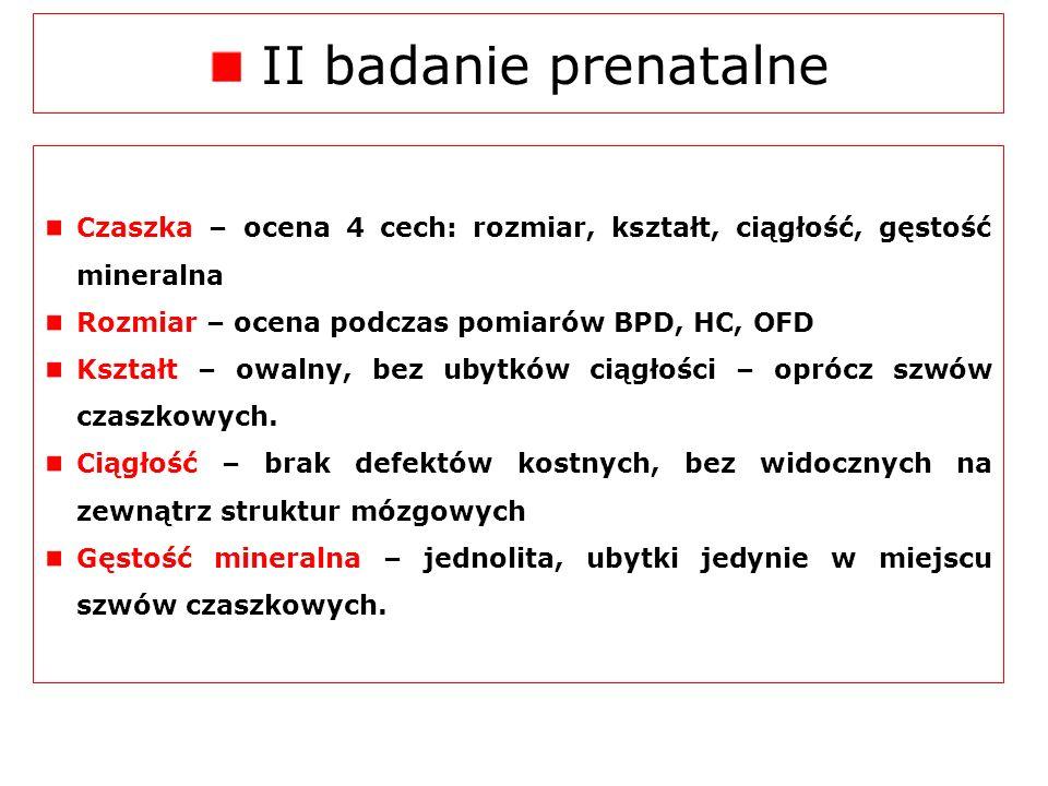 II badanie prenatalne Czaszka – ocena 4 cech: rozmiar, kształt, ciągłość, gęstość mineralna. Rozmiar – ocena podczas pomiarów BPD, HC, OFD.