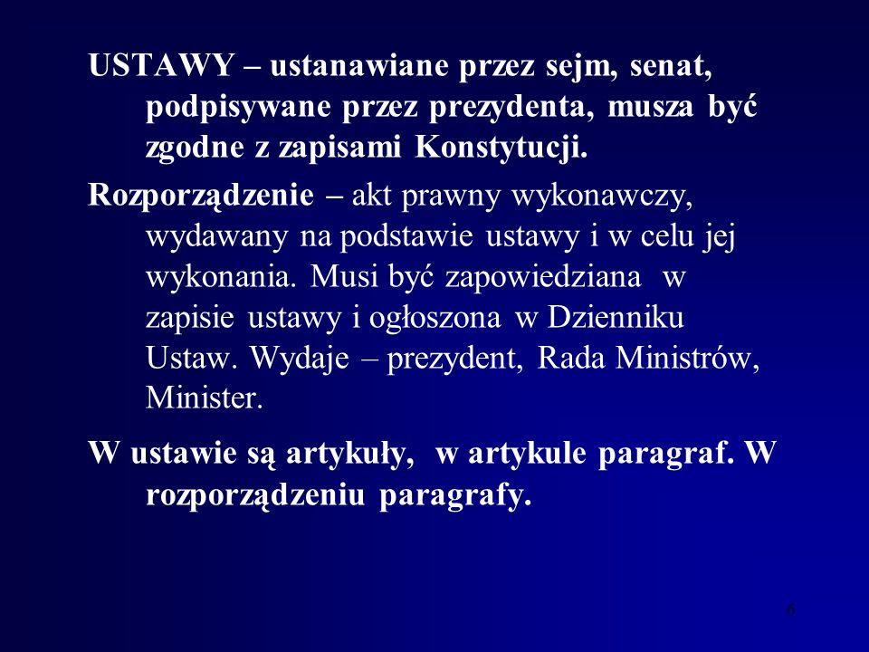USTAWY – ustanawiane przez sejm, senat, podpisywane przez prezydenta, musza być zgodne z zapisami Konstytucji.