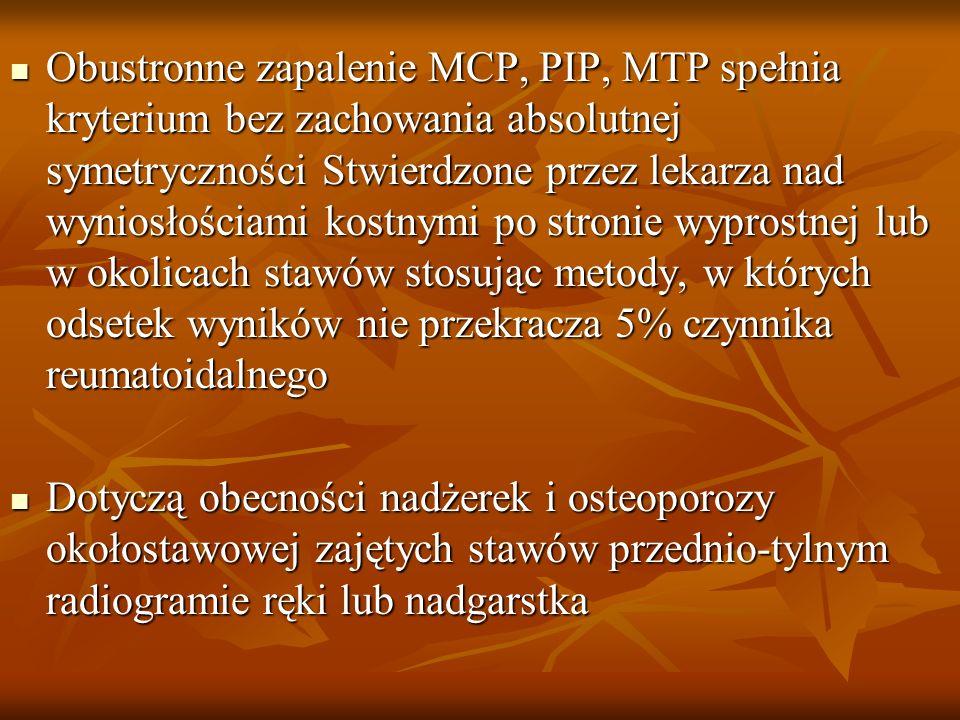 Obustronne zapalenie MCP, PIP, MTP spełnia kryterium bez zachowania absolutnej symetryczności Stwierdzone przez lekarza nad wyniosłościami kostnymi po stronie wyprostnej lub w okolicach stawów stosując metody, w których odsetek wyników nie przekracza 5% czynnika reumatoidalnego