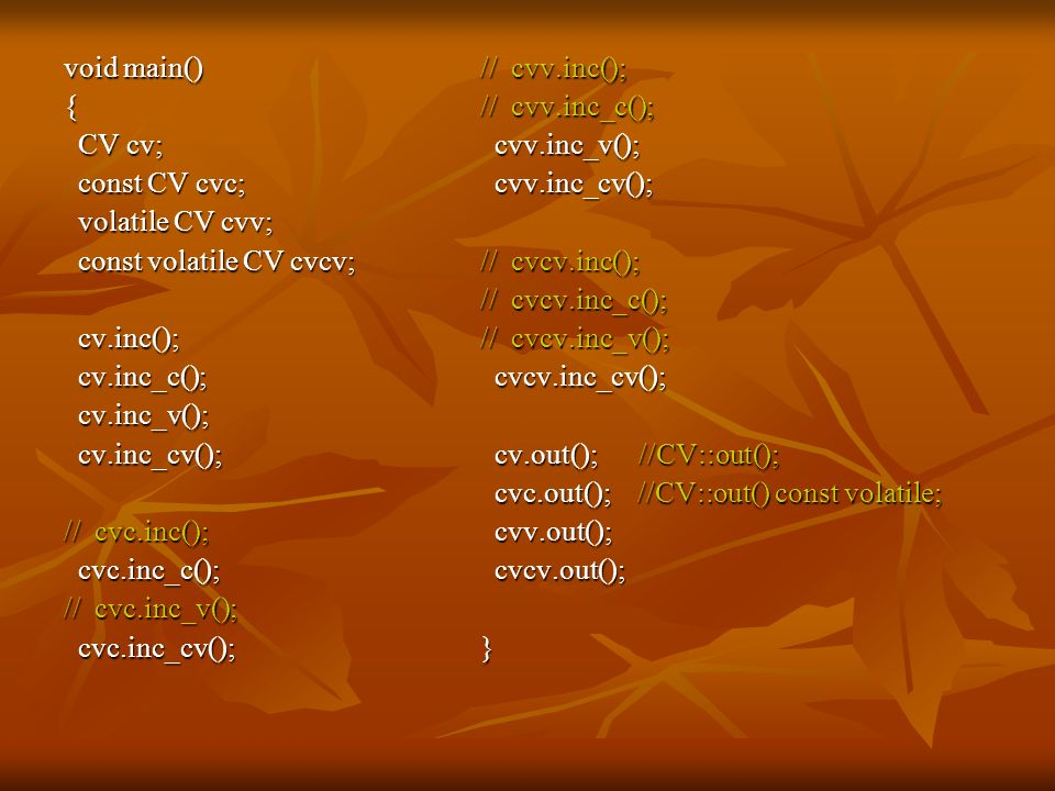 void main() { CV cv; const CV cvc; volatile CV cvv; const volatile CV cvcv; cv.inc(); cv.inc_c();