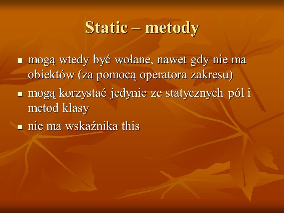 Static – metody mogą wtedy być wołane, nawet gdy nie ma obiektów (za pomocą operatora zakresu)