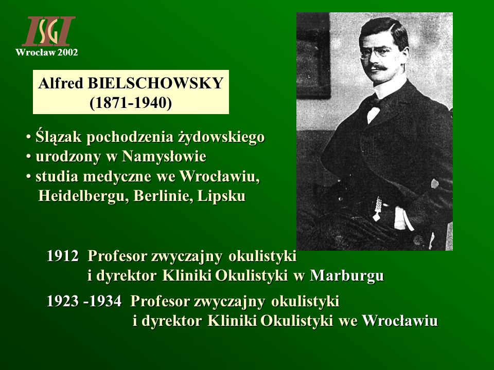 Alfred BIELSCHOWSKY(1871-1940) Ślązak pochodzenia żydowskiego. urodzony w Namysłowie. studia medyczne we Wrocławiu,