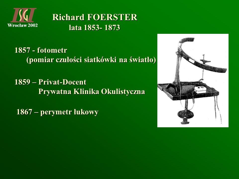 Richard FOERSTER lata 1853- 1873. 1867 – perymetr łukowy. 1857 - fotometr. (pomiar czułości siatkówki na światło)
