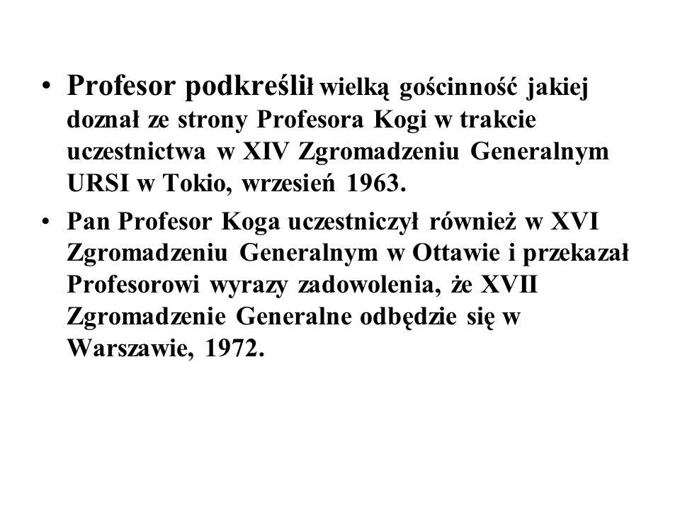 Profesor podkreślił wielką gościnność jakiej doznał ze strony Profesora Kogi w trakcie uczestnictwa w XIV Zgromadzeniu Generalnym URSI w Tokio, wrzesień 1963.