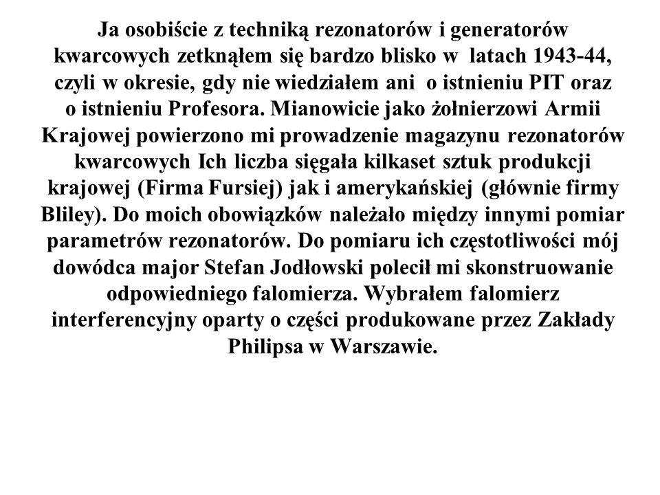 Ja osobiście z techniką rezonatorów i generatorów kwarcowych zetknąłem się bardzo blisko w latach 1943-44, czyli w okresie, gdy nie wiedziałem ani o istnieniu PIT oraz o istnieniu Profesora.