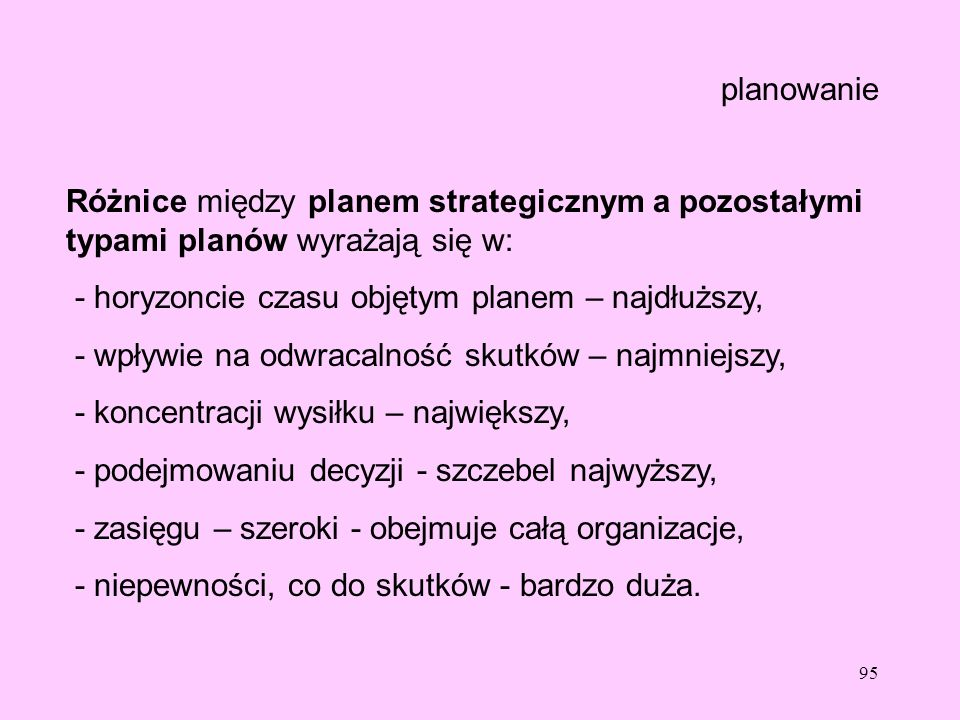 planowanie Różnice między planem strategicznym a pozostałymi typami planów wyrażają się w: - horyzoncie czasu objętym planem – najdłuższy,