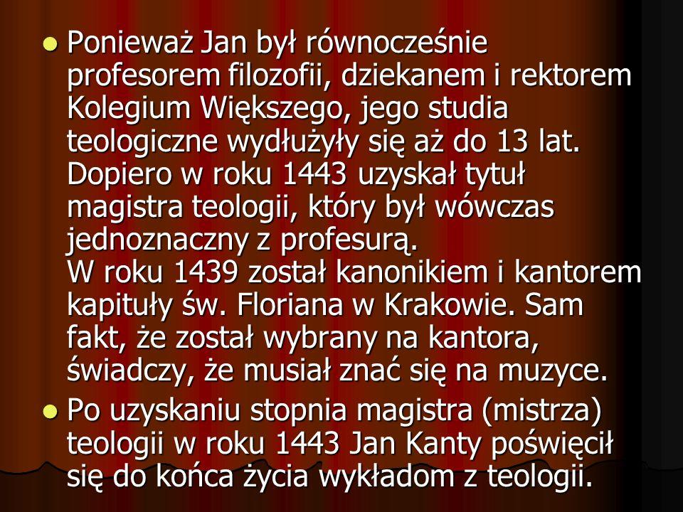 Ponieważ Jan był równocześnie profesorem filozofii, dziekanem i rektorem Kolegium Większego, jego studia teologiczne wydłużyły się aż do 13 lat. Dopiero w roku 1443 uzyskał tytuł magistra teologii, który był wówczas jednoznaczny z profesurą. W roku 1439 został kanonikiem i kantorem kapituły św. Floriana w Krakowie. Sam fakt, że został wybrany na kantora, świadczy, że musiał znać się na muzyce.