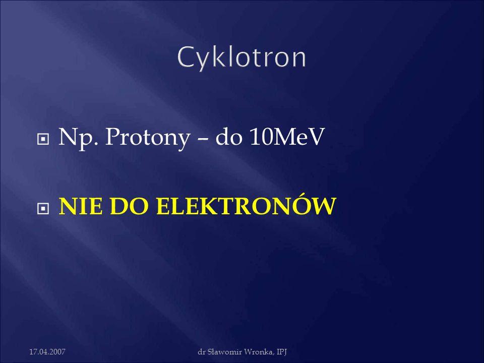 Cyklotron Np. Protony – do 10MeV NIE DO ELEKTRONÓW 17.04.2007