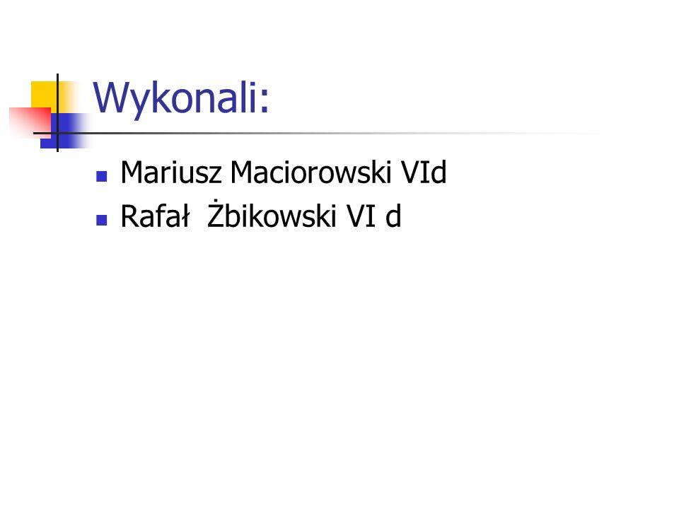 Wykonali: Mariusz Maciorowski VId Rafał Żbikowski VI d