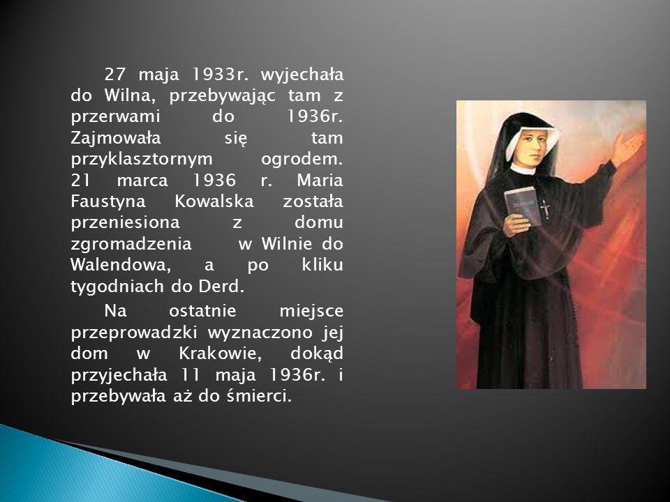 27 maja 1933r. wyjechała do Wilna, przebywając tam z przerwami do 1936r. Zajmowała się tam przyklasztornym ogrodem. 21 marca 1936 r. Maria Faustyna Kowalska została przeniesiona z domu zgromadzenia w Wilnie do Walendowa, a po kliku tygodniach do Derd.