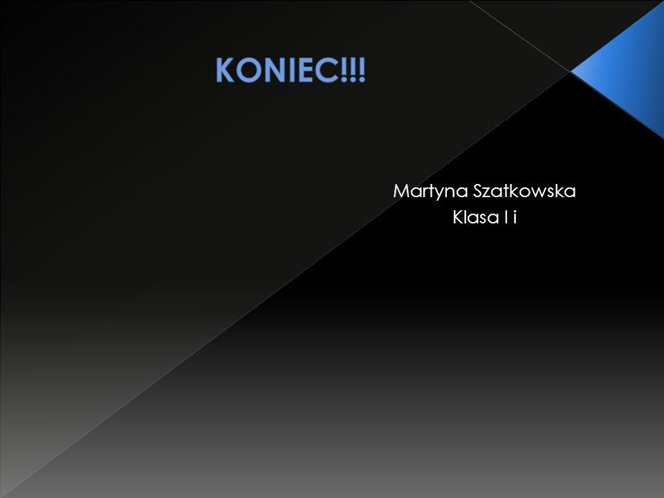 KONIEC!!! Martyna Szatkowska Klasa I i