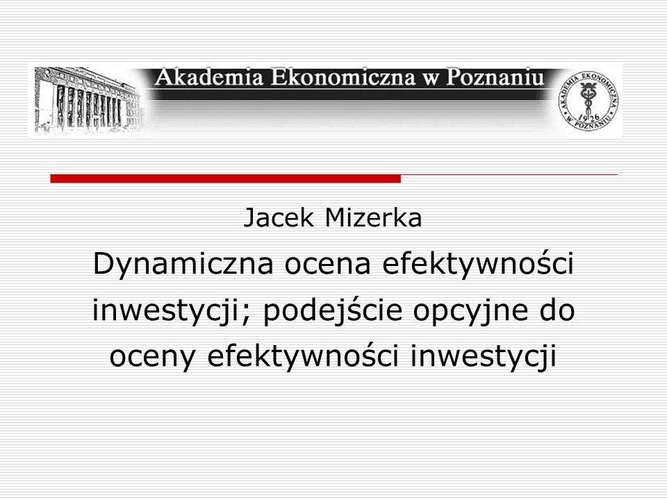 Jacek Mizerka Dynamiczna ocena efektywności inwestycji; podejście opcyjne do oceny efektywności inwestycji.