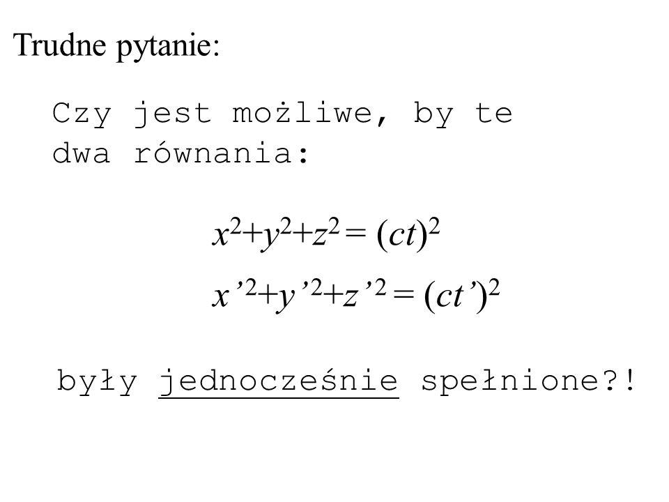 x2+y2+z2 = (ct)2 x' 2+y' 2+z' 2 = (ct')2 Trudne pytanie: