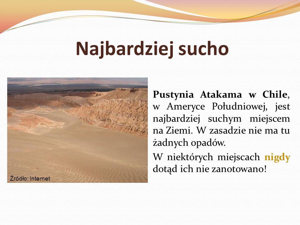 Najbardziej suchoPustynia Atakama w Chile, w Ameryce Południowej, jest najbardziej suchym miejscem na Ziemi. W zasadzie nie ma tu żadnych opadów.