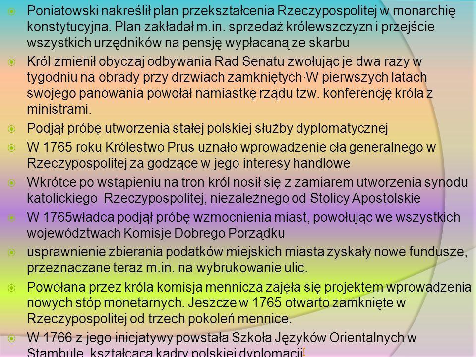 Poniatowski nakreślił plan przekształcenia Rzeczypospolitej w monarchię konstytucyjna. Plan zakładał m.in. sprzedaż królewszczyzn i przejście wszystkich urzędników na pensję wypłacaną ze skarbu