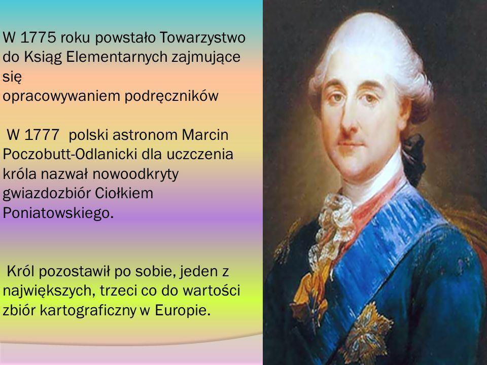 W 1775 roku powstało Towarzystwo do Ksiąg Elementarnych zajmujące się opracowywaniem podręczników W 1777 polski astronom Marcin Poczobutt-Odlanicki dla uczczenia króla nazwał nowoodkryty gwiazdozbiór Ciołkiem Poniatowskiego.
