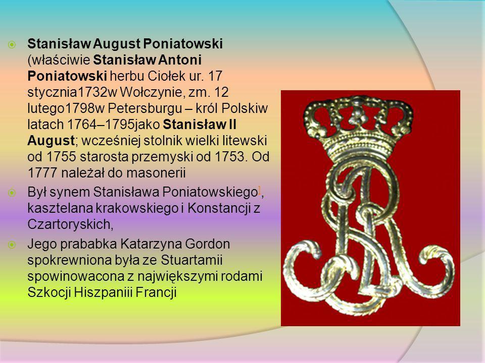 Stanisław August Poniatowski (właściwie Stanisław Antoni Poniatowski herbu Ciołek ur. 17 stycznia1732w Wołczynie, zm. 12 lutego1798w Petersburgu – król Polskiw latach 1764–1795jako Stanisław II August; wcześniej stolnik wielki litewski od 1755 starosta przemyski od 1753. Od 1777 należał do masonerii