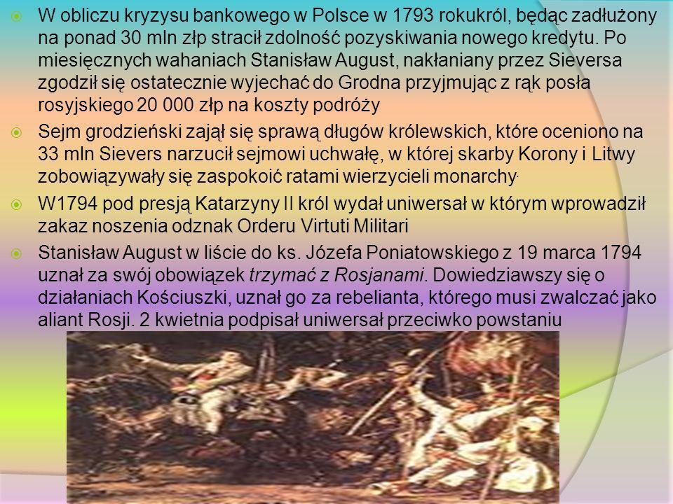 W obliczu kryzysu bankowego w Polsce w 1793 rokukról, będąc zadłużony na ponad 30 mln złp stracił zdolność pozyskiwania nowego kredytu. Po miesięcznych wahaniach Stanisław August, nakłaniany przez Sieversa zgodził się ostatecznie wyjechać do Grodna przyjmując z rąk posła rosyjskiego 20 000 złp na koszty podróży