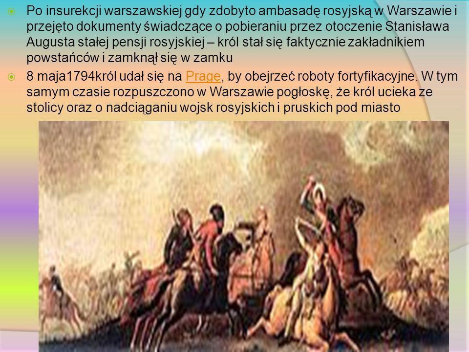 Po insurekcji warszawskiej gdy zdobyto ambasadę rosyjską w Warszawie i przejęto dokumenty świadczące o pobieraniu przez otoczenie Stanisława Augusta stałej pensji rosyjskiej – król stał się faktycznie zakładnikiem powstańców i zamknął się w zamku