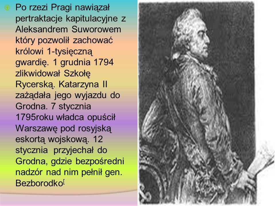 Po rzezi Pragi nawiązał pertraktacje kapitulacyjne z Aleksandrem Suworowem który pozwolił zachować królowi 1-tysięczną gwardię.