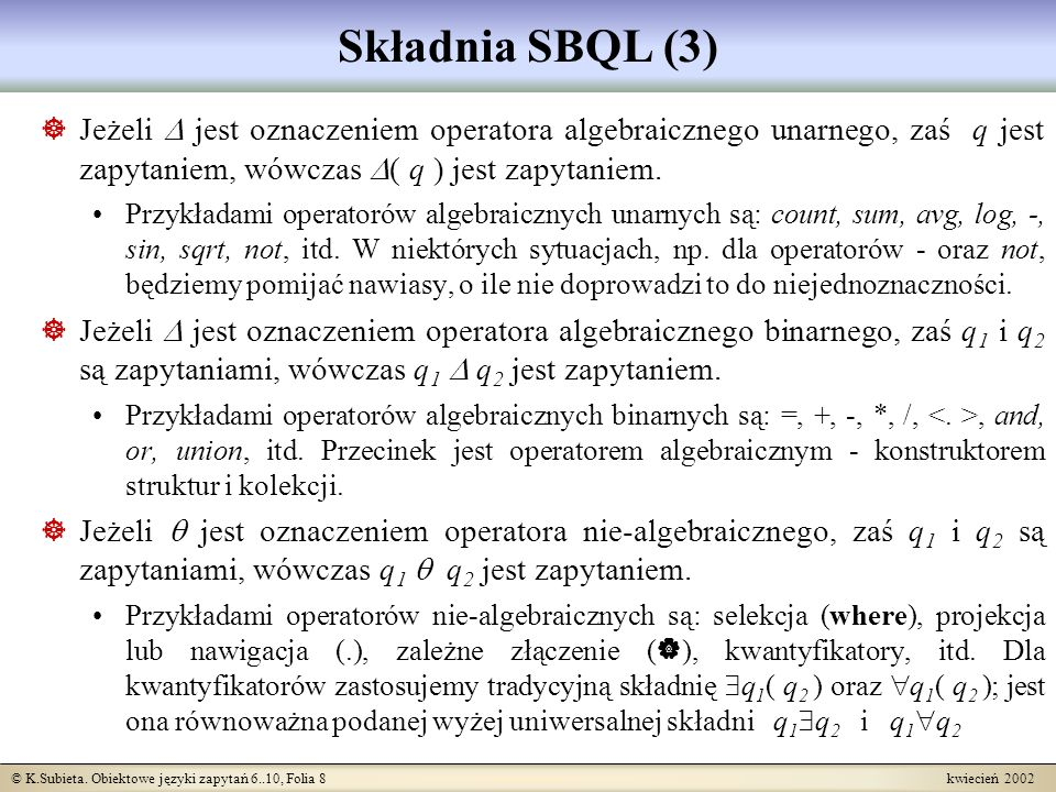Składnia SBQL (3) Jeżeli  jest oznaczeniem operatora algebraicznego unarnego, zaś q jest zapytaniem, wówczas ( q ) jest zapytaniem.