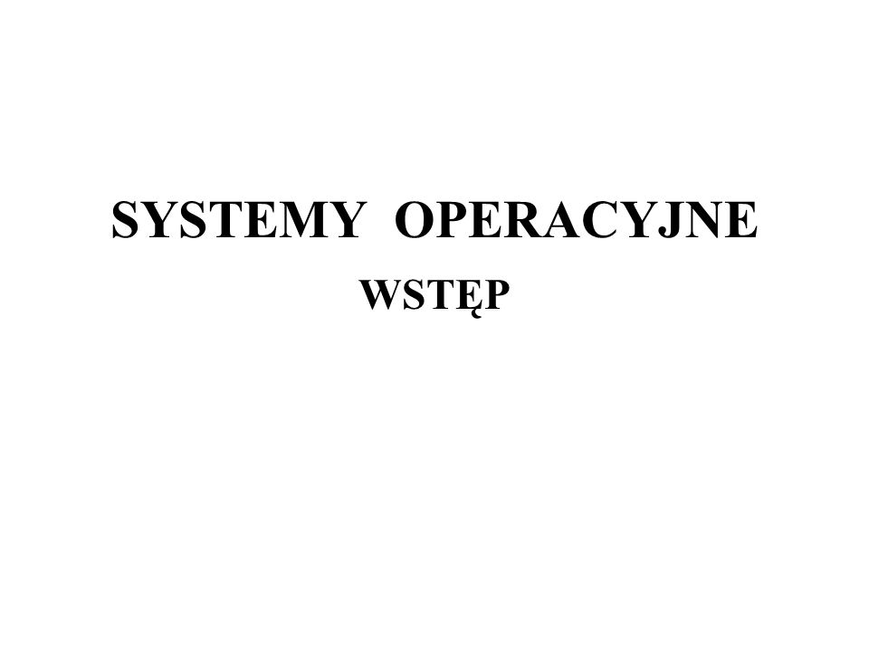 SYSTEMY OPERACYJNE WSTĘP