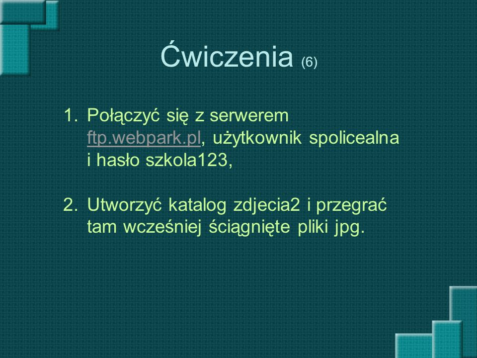 Ćwiczenia (6) Połączyć się z serwerem ftp.webpark.pl, użytkownik spolicealna i hasło szkola123,