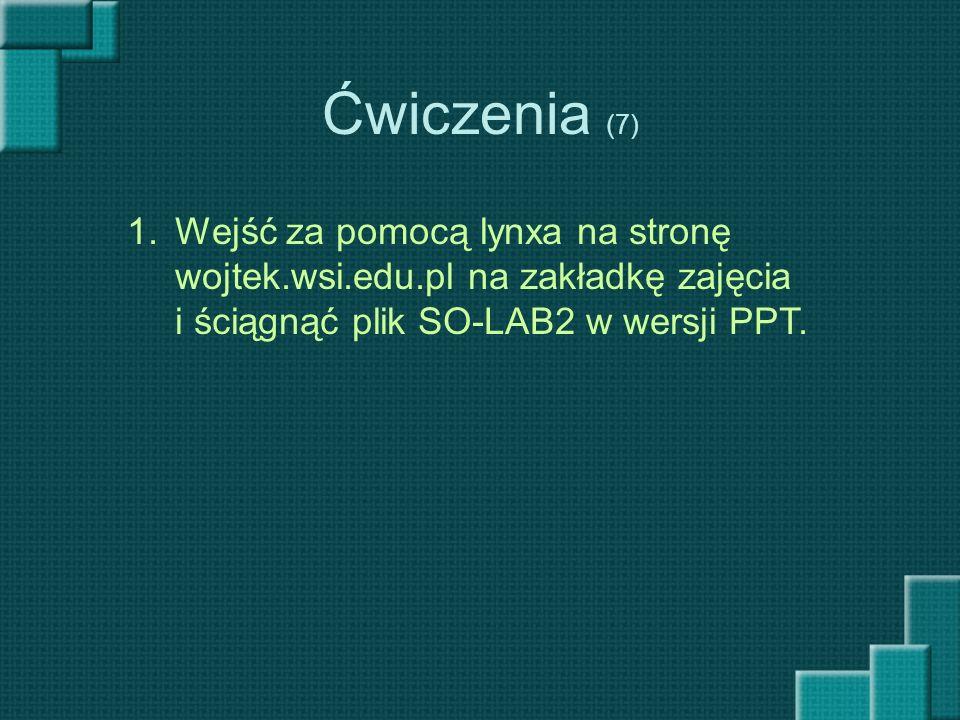 Ćwiczenia (7) Wejść za pomocą lynxa na stronę wojtek.wsi.edu.pl na zakładkę zajęcia i ściągnąć plik SO-LAB2 w wersji PPT.