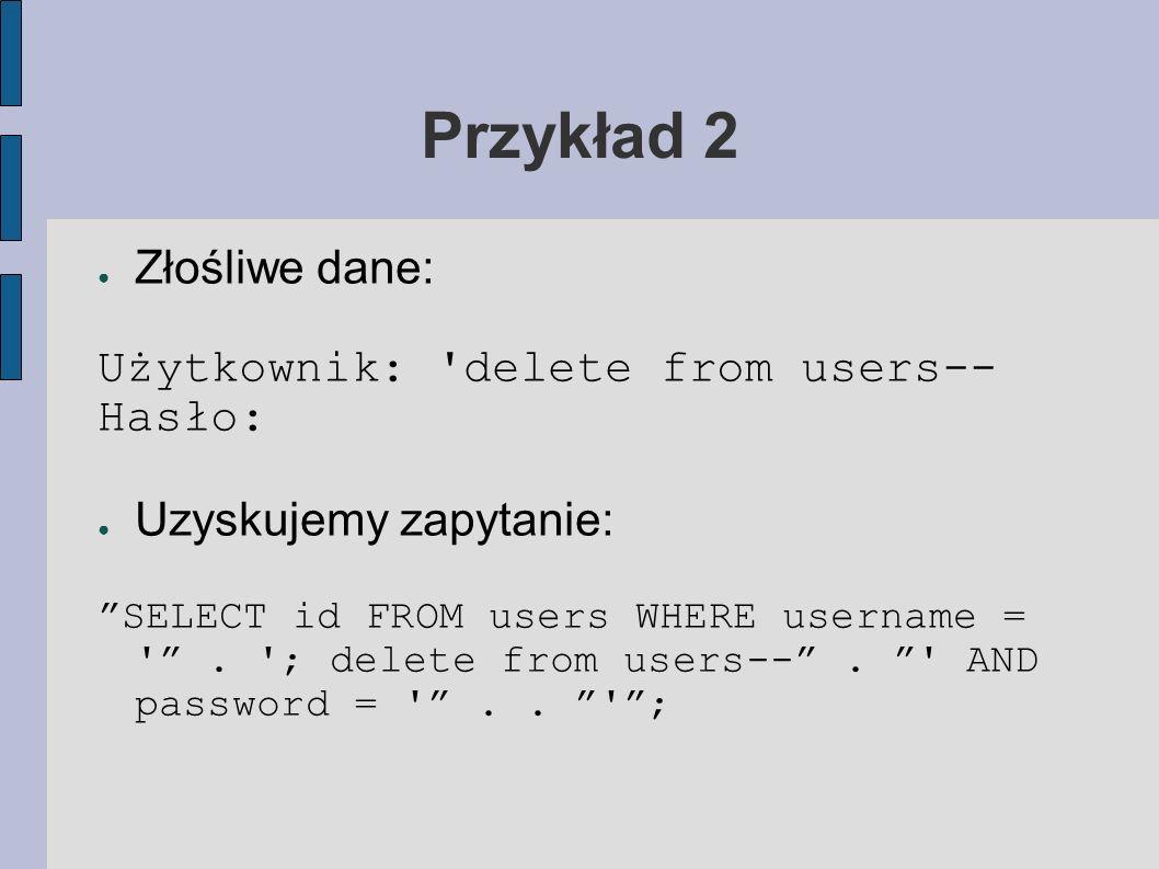 Przykład 2 Złośliwe dane: Użytkownik: delete from users-- Hasło: