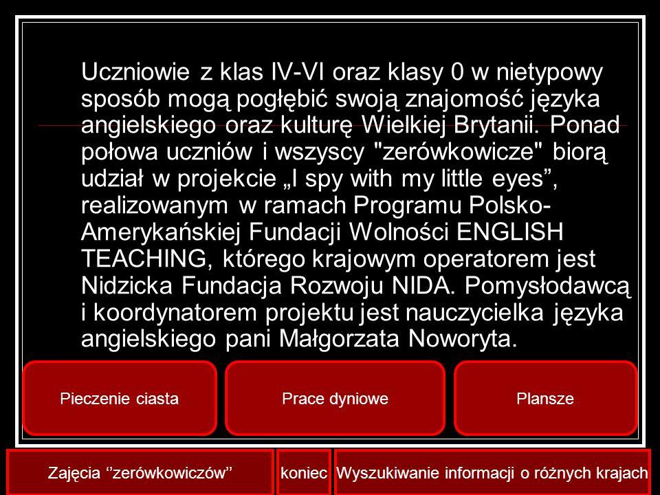 """Uczniowie z klas IV-VI oraz klasy 0 w nietypowy sposób mogą pogłębić swoją znajomość języka angielskiego oraz kulturę Wielkiej Brytanii. Ponad połowa uczniów i wszyscy zerówkowicze biorą udział w projekcie """"I spy with my little eyes , realizowanym w ramach Programu Polsko-Amerykańskiej Fundacji Wolności ENGLISH TEACHING, którego krajowym operatorem jest Nidzicka Fundacja Rozwoju NIDA. Pomysłodawcą i koordynatorem projektu jest nauczycielka języka angielskiego pani Małgorzata Noworyta."""