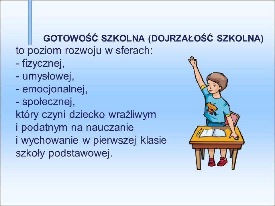GOTOWOŚĆ SZKOLNA (DOJRZAŁOŚĆ SZKOLNA) to poziom rozwoju w sferach: - fizycznej, - umysłowej, - emocjonalnej, - społecznej, który czyni dziecko wrażliwym i podatnym na nauczanie i wychowanie w pierwszej klasie szkoły podstawowej.