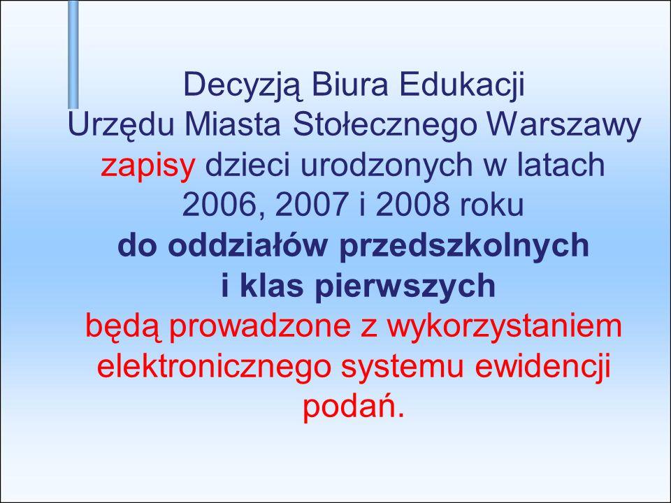 Decyzją Biura Edukacji Urzędu Miasta Stołecznego Warszawy zapisy dzieci urodzonych w latach 2006, 2007 i 2008 roku do oddziałów przedszkolnych i klas pierwszych będą prowadzone z wykorzystaniem elektronicznego systemu ewidencji podań.