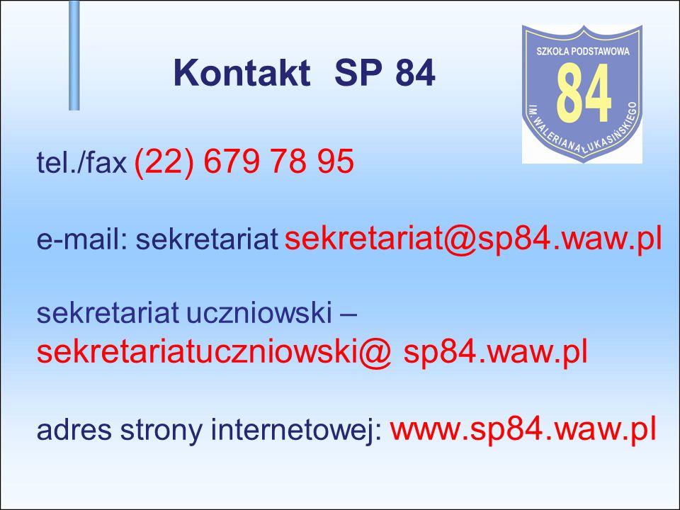 Kontakt SP 84 tel./fax (22) 679 78 95 e-mail: sekretariat sekretariat@sp84.waw.pl sekretariat uczniowski –sekretariatuczniowski@ sp84.waw.pl adres strony internetowej: www.sp84.waw.pl