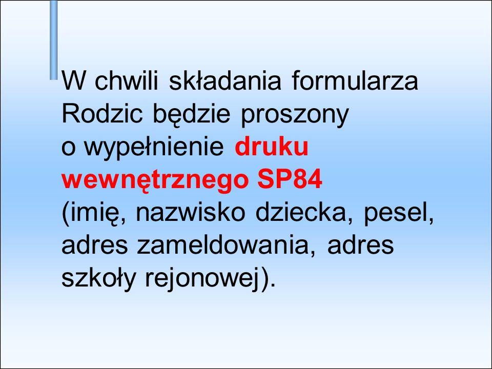 W chwili składania formularza Rodzic będzie proszony o wypełnienie druku wewnętrznego SP84 (imię, nazwisko dziecka, pesel, adres zameldowania, adres szkoły rejonowej).