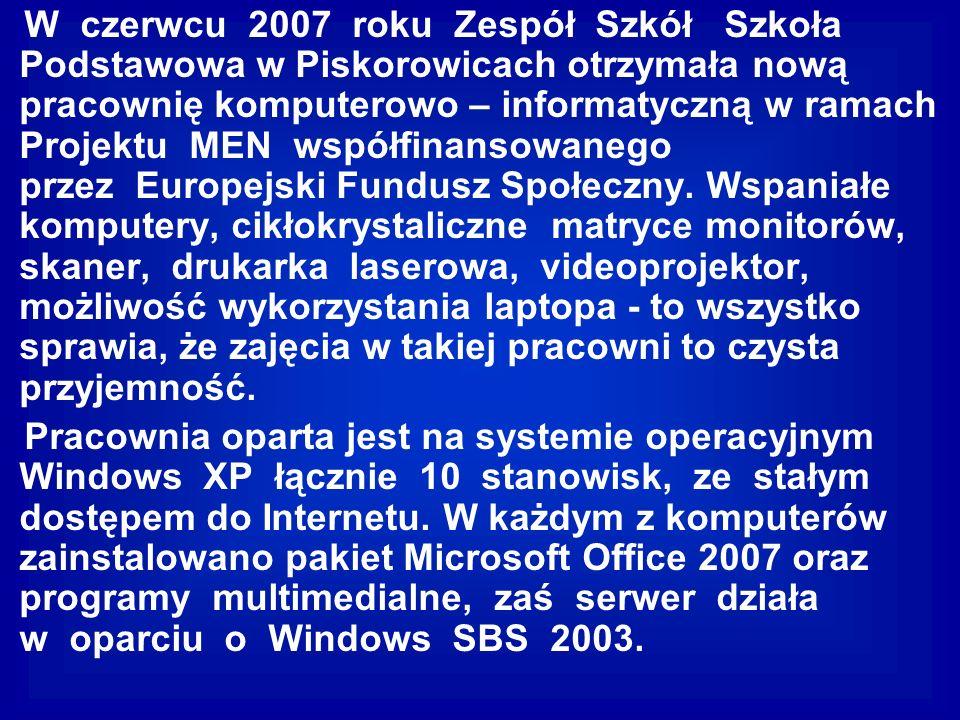 W czerwcu 2007 roku Zespół Szkół Szkoła Podstawowa w Piskorowicach otrzymała nową pracownię komputerowo – informatyczną w ramach Projektu MEN współfinansowanego przez Europejski Fundusz Społeczny. Wspaniałe komputery, cikłokrystaliczne matryce monitorów, skaner, drukarka laserowa, videoprojektor, możliwość wykorzystania laptopa - to wszystko sprawia, że zajęcia w takiej pracowni to czysta przyjemność.