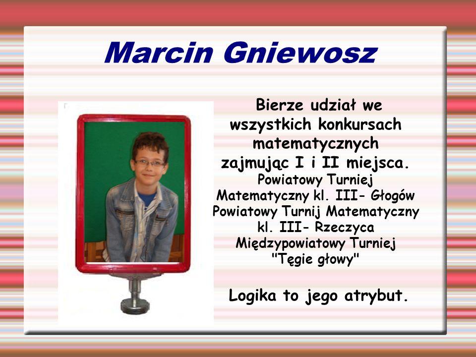Marcin GniewoszBierze udział we wszystkich konkursach matematycznych zajmując I i II miejsca.
