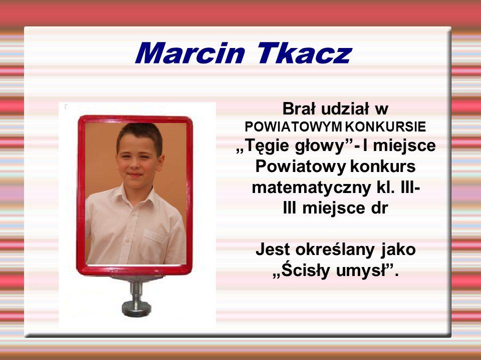 """Marcin Tkacz Brał udział w POWIATOWYM KONKURSIE """"Tęgie głowy - I miejsce. Powiatowy konkurs matematyczny kl. III-"""